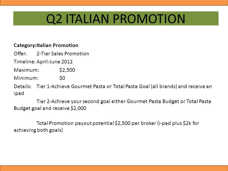 Q2 ITALIAN PROMOTION Category:Italian Promotion Offer:2-Tier Sales Promotion Timeline:April-June 2012 Maximum:$2,500 Minimum:$0 Details:Tier 1-Achieve Gourmet Pasta or Total Pasta Goal (all brands) and receive an ipad Tier 2-Achieve your second goal either Gourmet Pasta Budget or Total Pasta Budget goal and receive $2,000 Total Promotion payout potential $2,500 per broker (i-pad plus $2k for achieving both goals)