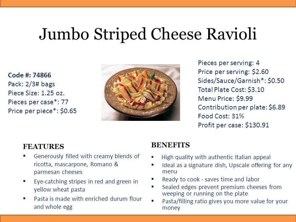 Jumbo Striped Cheese Ravioli FEATURES  Generously filled with creamy blends of ricotta, mascarpone, Romano & parmesan cheeses  Eye-catching stripes