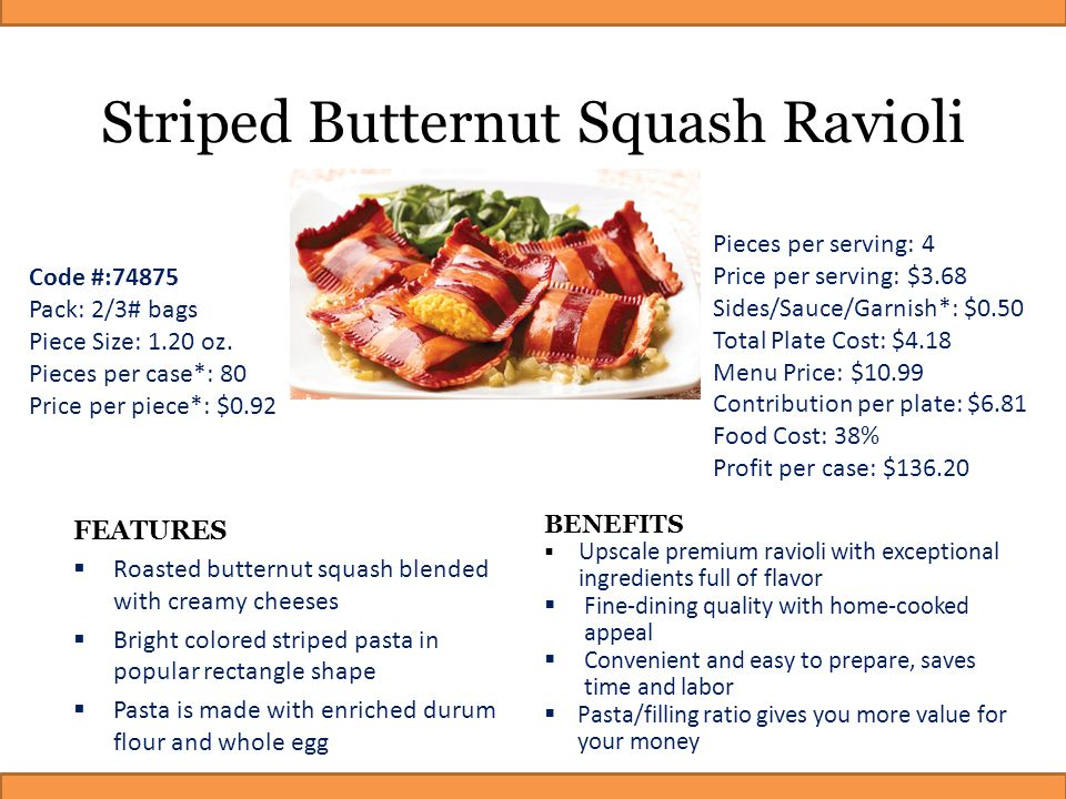 Striped Butternut Squash Ravioli FEATURES  Roasted butternut squash blended with creamy cheeses  Bright colored striped pasta in popular rectangle s