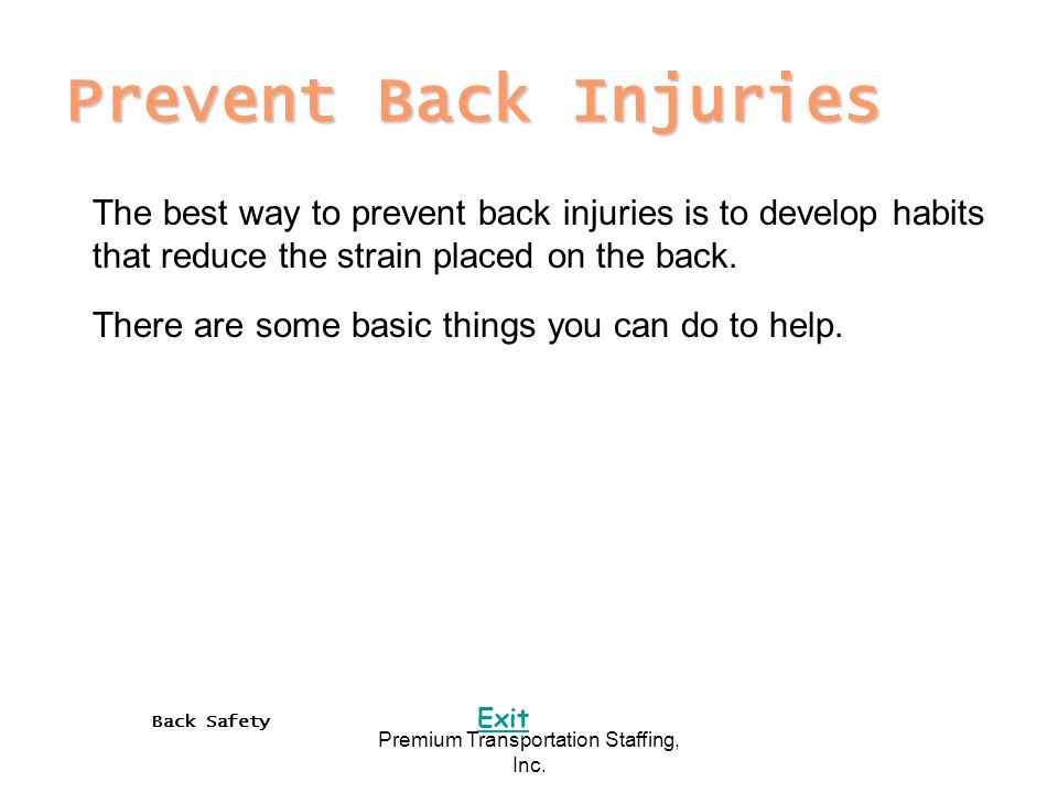 Back Safety Exit Premium Transportation Staffing, Inc. Prevent Back Injuries The best way to prevent back injuries is to develop habits that reduce th