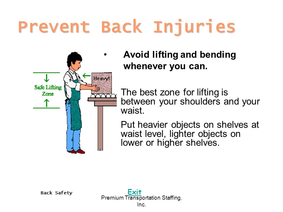 Back Safety Exit Premium Transportation Staffing, Inc. Prevent Back Injuries Avoid lifting and bending whenever you can. The best zone for lifting is