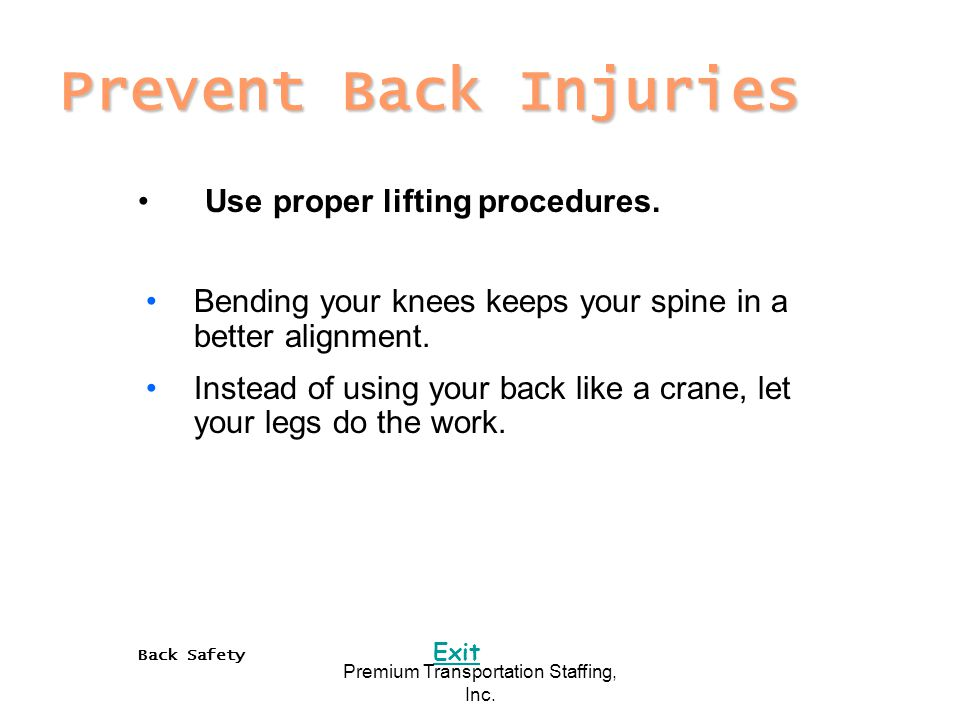 Back Safety Exit Premium Transportation Staffing, Inc. Prevent Back Injuries Use proper lifting procedures. Bending your knees keeps your spine in a b