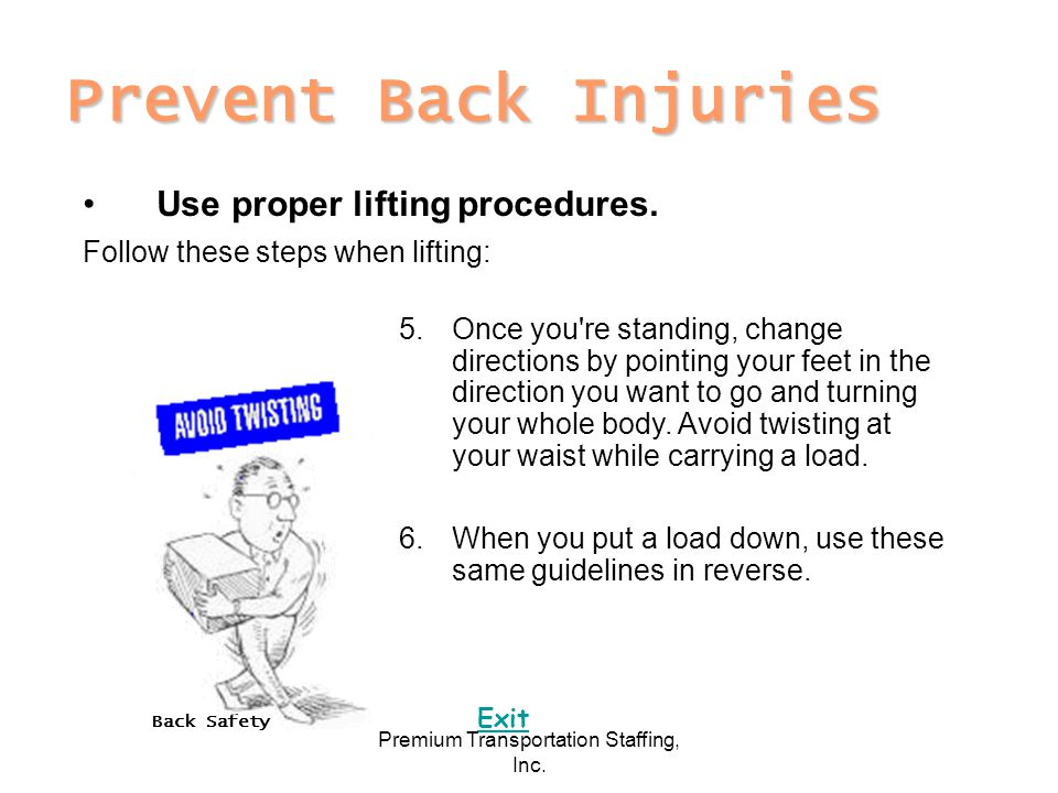Back Safety Exit Premium Transportation Staffing, Inc. Prevent Back Injuries Use proper lifting procedures. Follow these steps when lifting: 5.Once yo
