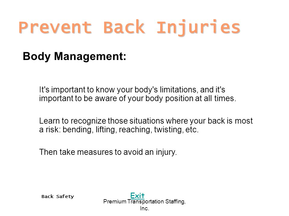Back Safety Exit Premium Transportation Staffing, Inc. Prevent Back Injuries Body Management: It's important to know your body's limitations, and it's