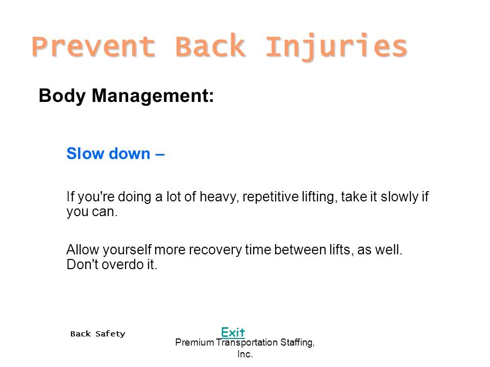 Back Safety Exit Premium Transportation Staffing, Inc. Prevent Back Injuries Body Management: Slow down – If you're doing a lot of heavy, repetitive l