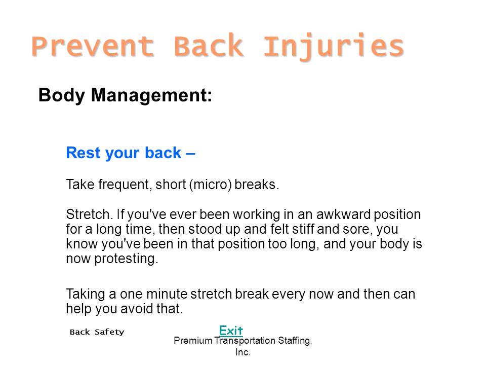 Back Safety Exit Premium Transportation Staffing, Inc. Prevent Back Injuries Body Management: Rest your back – Take frequent, short (micro) breaks. St