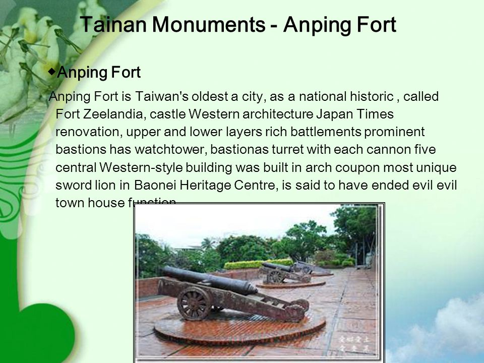 ◆ Anping Fort Anping Fort is Taiwan s oldest a city, as a national historic, called Fort Zeelandia, castle Western architecture Japan Times renovation, upper and lower layers rich battlements prominent bastions has watchtower, bastionas turret with each cannon five central Western-style building was built in arch coupon most unique sword lion in Baonei Heritage Centre, is said to have ended evil evil town house function.