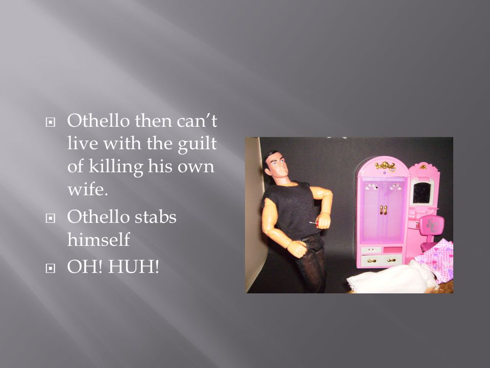  Othello then can't live with the guilt of killing his own wife.
