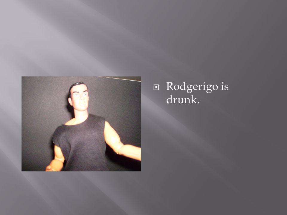  Rodgerigo is drunk.