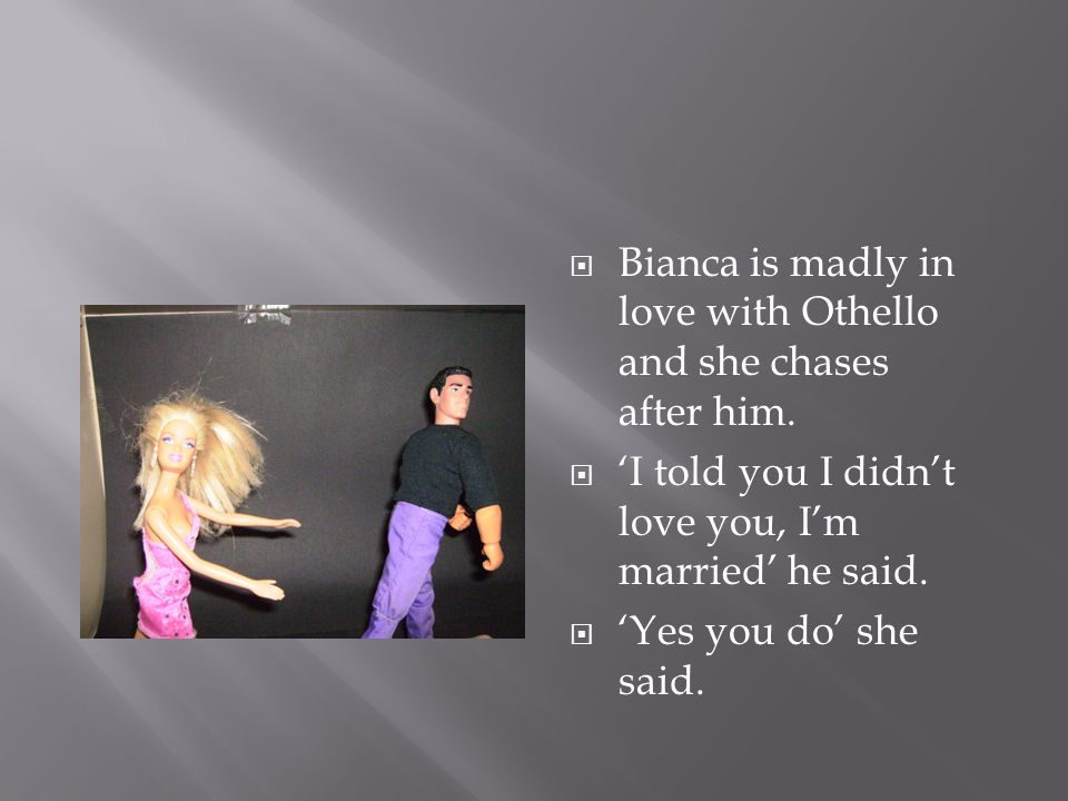  Bianca is madly in love with Othello and she chases after him.