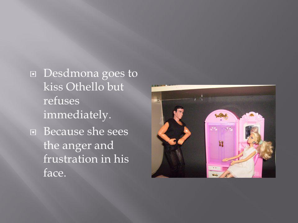  Desdmona goes to kiss Othello but refuses immediately.