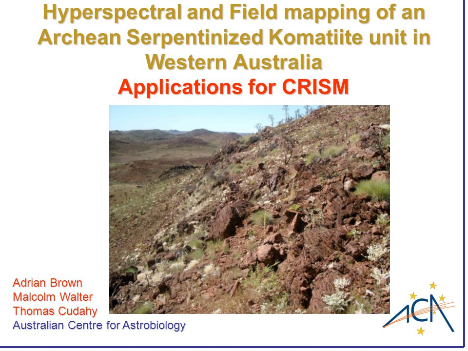 Hyperspectral and Field mapping of an Archean Serpentinized Komatiite unit in Western Australia Applications for CRISM Adrian Brown Malcolm Walter Thomas Cudahy Australian Centre for Astrobiology