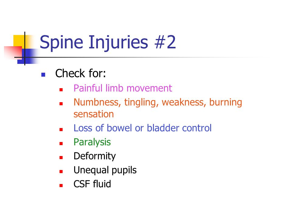 Spine Injuries #2 Check for: Painful limb movement Numbness, tingling, weakness, burning sensation Loss of bowel or bladder control Paralysis Deformity Unequal pupils CSF fluid