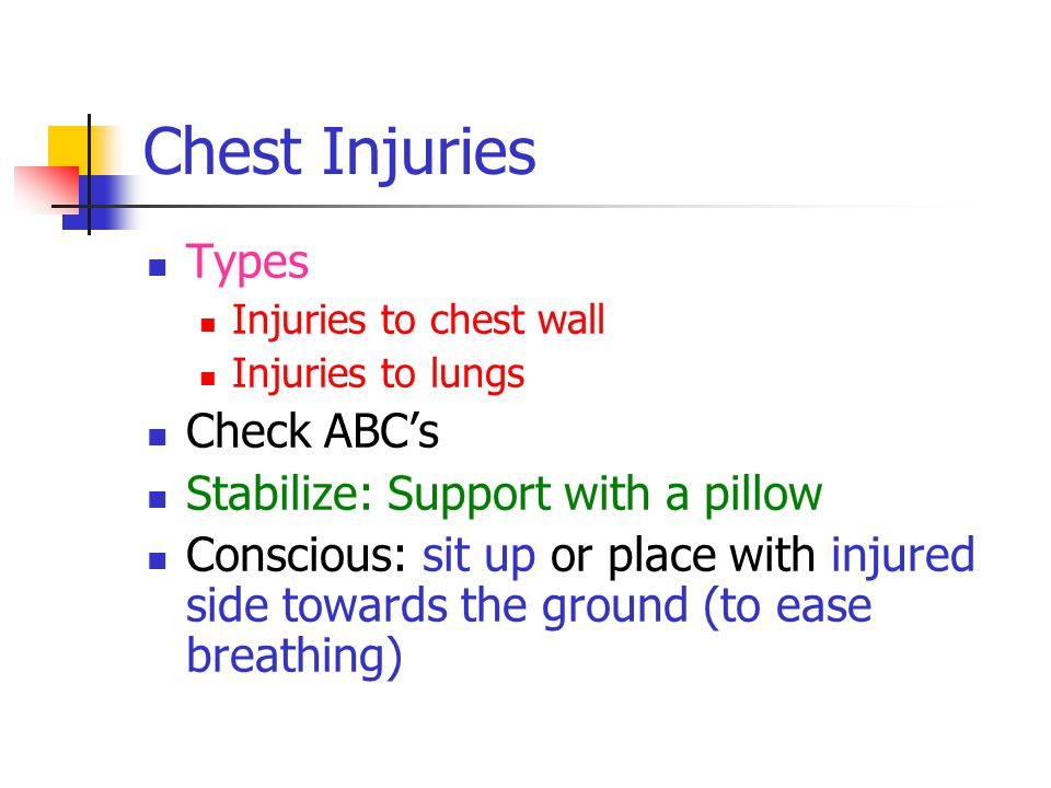 Chest Injuries Types Injuries to chest wall Injuries to lungs Check ABC's Stabilize: Support with a pillow Conscious: sit up or place with injured side towards the ground (to ease breathing)