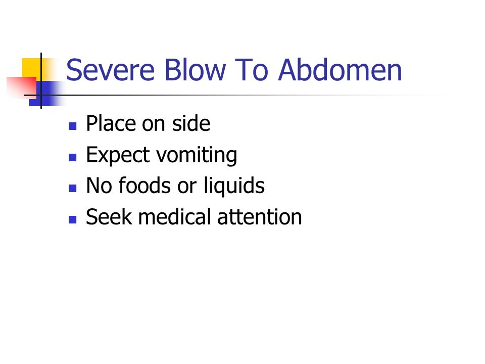 Severe Blow To Abdomen Place on side Expect vomiting No foods or liquids Seek medical attention