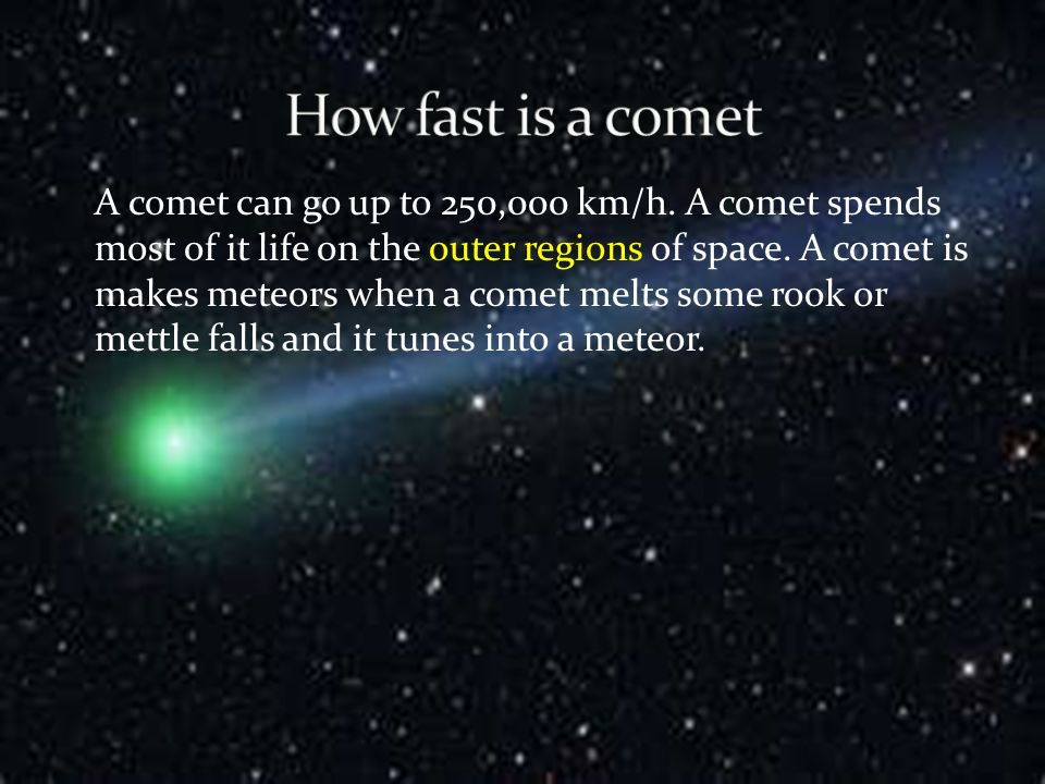 A comet is made of ice, dust and frozen gas that makes a tail.