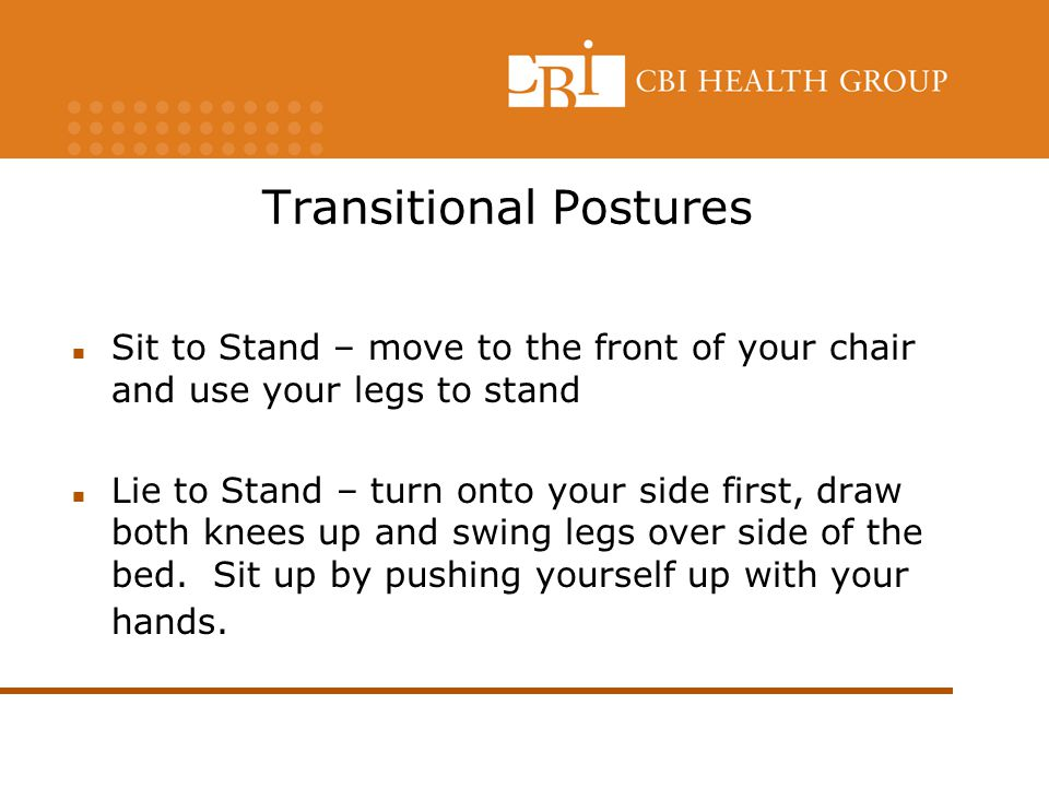 Transitional Postures Sit to Stand – move to the front of your chair and use your legs to stand Lie to Stand – turn onto your side first, draw both knees up and swing legs over side of the bed.