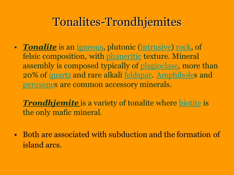 Tonalites-Trondhjemites Tonalite is an igneous, plutonic (intrusive) rock, of felsic composition, with phaneritic texture.