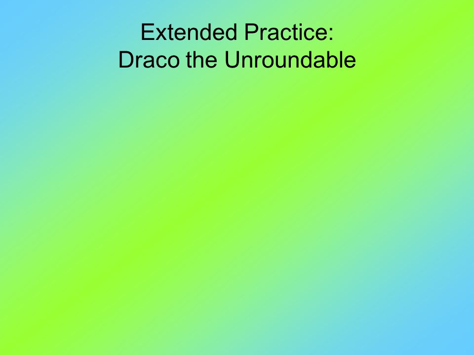Extended Practice: Draco the Unroundable