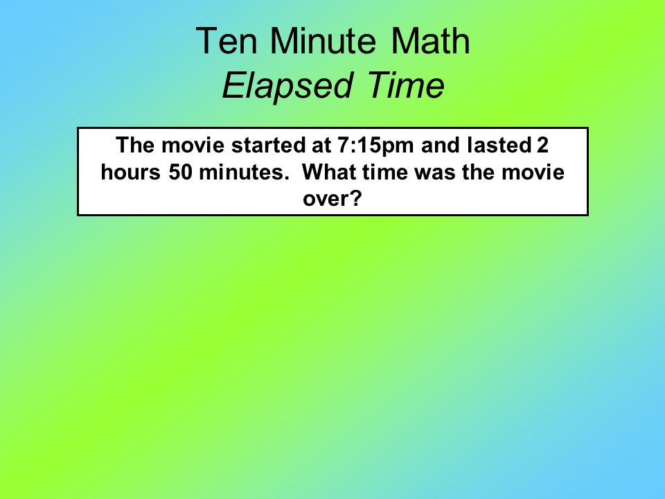 Ten Minute Math Elapsed Time The movie started at 7:15pm and lasted 2 hours 50 minutes.