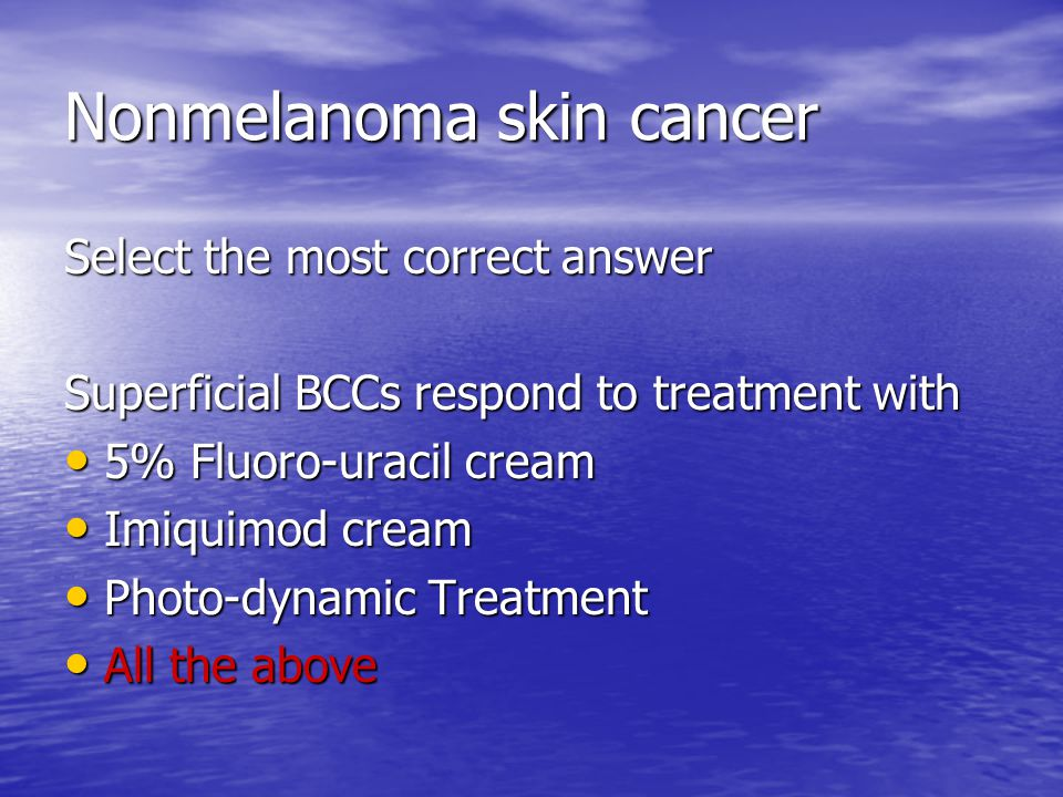 Nonmelanoma skin cancer Select the most correct answer Superficial BCCs respond to treatment with 5% Fluoro-uracil cream 5% Fluoro-uracil cream Imiquimod cream Imiquimod cream Photo-dynamic Treatment Photo-dynamic Treatment All the above All the above