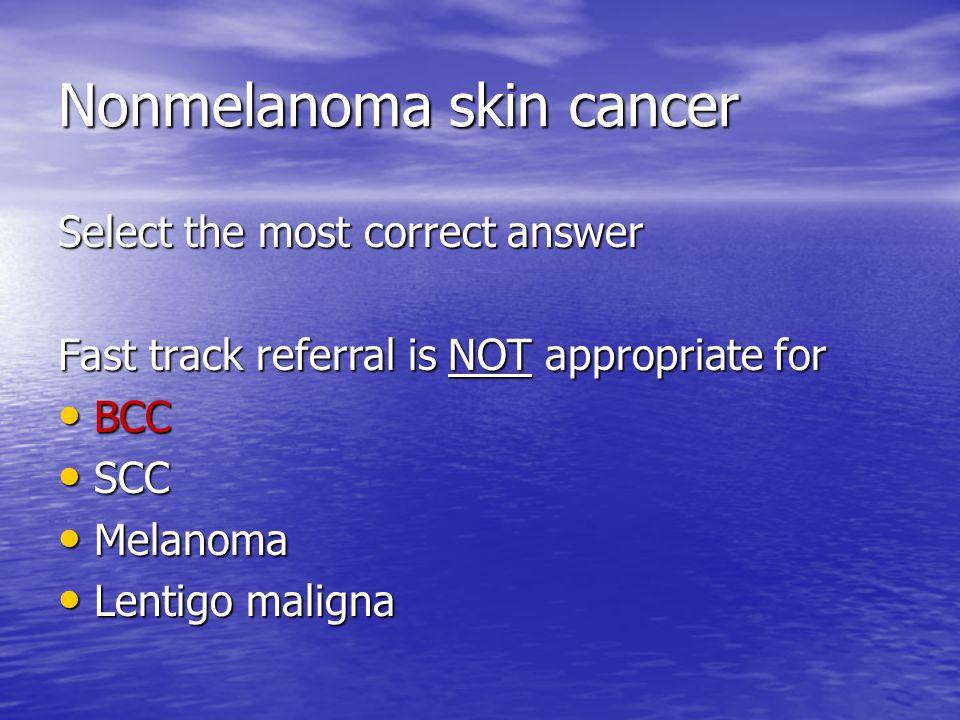 Nonmelanoma skin cancer Select the most correct answer Fast track referral is NOT appropriate for BCC BCC SCC SCC Melanoma Melanoma Lentigo maligna Lentigo maligna