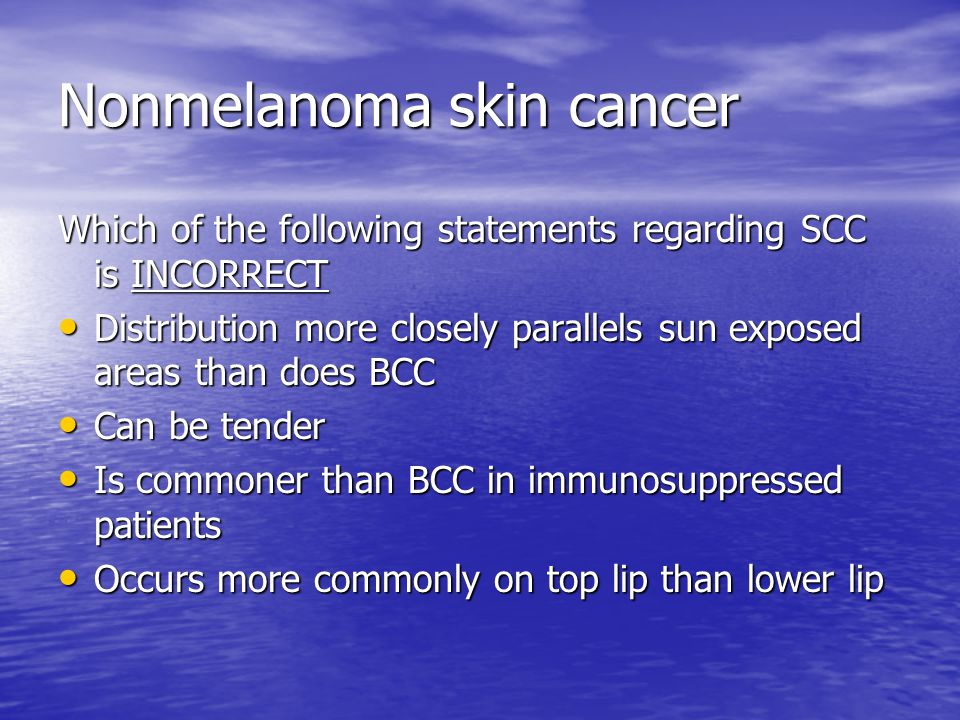 Nonmelanoma skin cancer Which of the following statements regarding SCC is INCORRECT Distribution more closely parallels sun exposed areas than does BCC Distribution more closely parallels sun exposed areas than does BCC Can be tender Can be tender Is commoner than BCC in immunosuppressed patients Is commoner than BCC in immunosuppressed patients Occurs more commonly on top lip than lower lip Occurs more commonly on top lip than lower lip