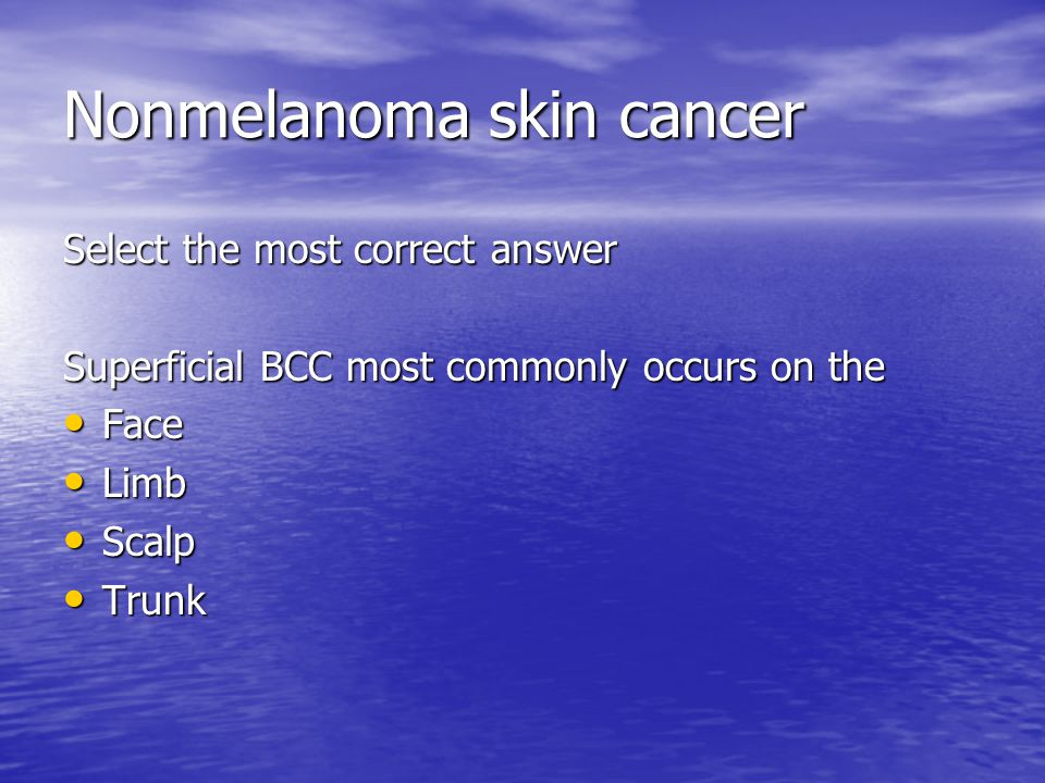 Nonmelanoma skin cancer Select the most correct answer Superficial BCC most commonly occurs on the Face Face Limb Limb Scalp Scalp Trunk Trunk