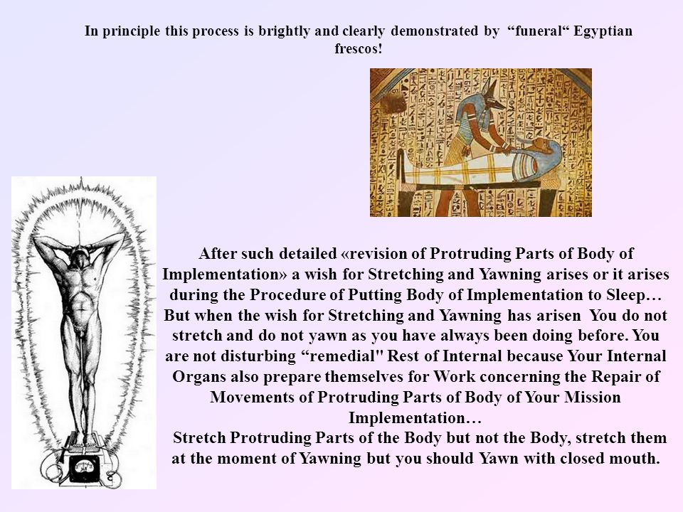 After such detailed «revision of Protruding Parts of Body of Implementation» a wish for Stretching and Yawning arises or it arises during the Procedure of Putting Body of Implementation to Sleep… But when the wish for Stretching and Yawning has arisen You do not stretch and do not yawn as you have always been doing before.