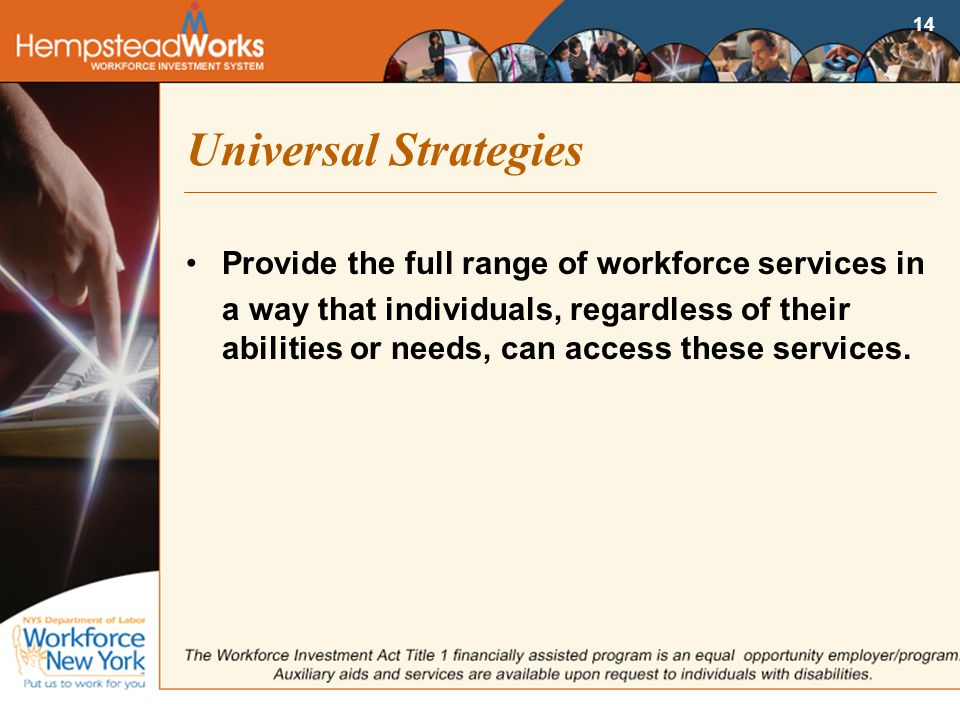 14 Universal Strategies Provide the full range of workforce services in a way that individuals, regardless of their abilities or needs, can access these services.