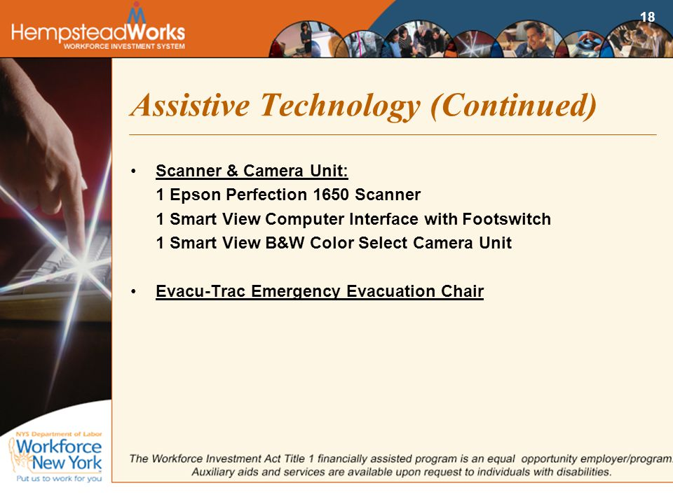 18 Assistive Technology (Continued) Scanner & Camera Unit: 1 Epson Perfection 1650 Scanner 1 Smart View Computer Interface with Footswitch 1 Smart View B&W Color Select Camera Unit Evacu-Trac Emergency Evacuation Chair
