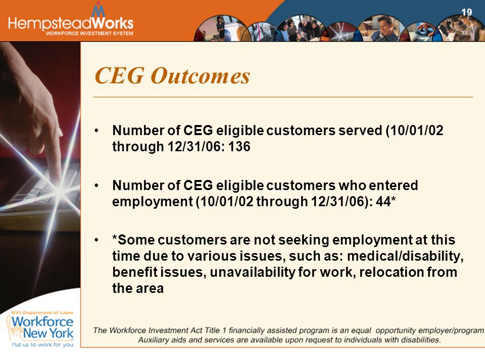 19 CEG Outcomes Number of CEG eligible customers served (10/01/02 through 12/31/06: 136 Number of CEG eligible customers who entered employment (10/01/02 through 12/31/06): 44* *Some customers are not seeking employment at this time due to various issues, such as: medical/disability, benefit issues, unavailability for work, relocation from the area