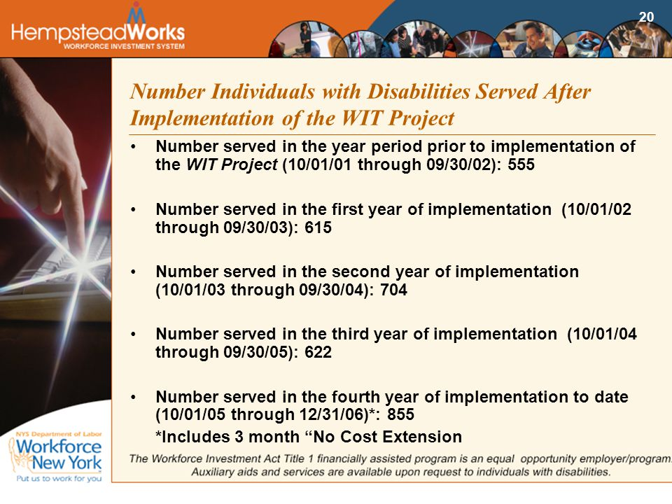 20 Number Individuals with Disabilities Served After Implementation of the WIT Project Number served in the year period prior to implementation of the WIT Project (10/01/01 through 09/30/02): 555 Number served in the first year of implementation (10/01/02 through 09/30/03): 615 Number served in the second year of implementation (10/01/03 through 09/30/04): 704 Number served in the third year of implementation (10/01/04 through 09/30/05): 622 Number served in the fourth year of implementation to date (10/01/05 through 12/31/06)*: 855 *Includes 3 month No Cost Extension