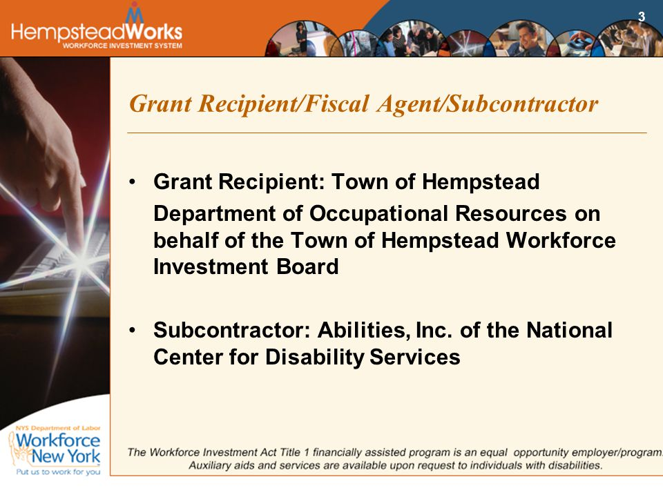3 Grant Recipient/Fiscal Agent/Subcontractor Grant Recipient: Town of Hempstead Department of Occupational Resources on behalf of the Town of Hempstead Workforce Investment Board Subcontractor: Abilities, Inc.
