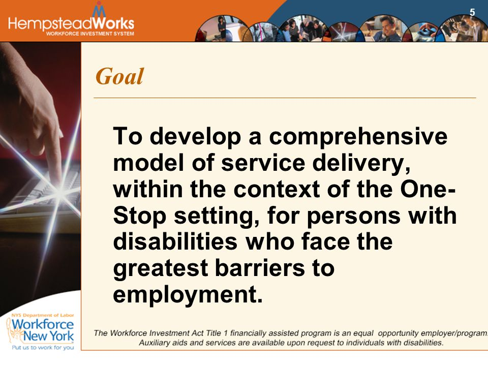 5 Goal To develop a comprehensive model of service delivery, within the context of the One- Stop setting, for persons with disabilities who face the greatest barriers to employment.