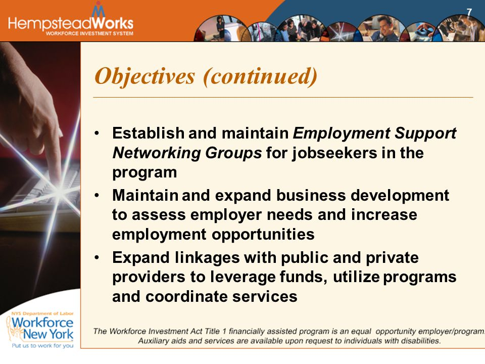 7 Objectives (continued) Establish and maintain Employment Support Networking Groups for jobseekers in the program Maintain and expand business development to assess employer needs and increase employment opportunities Expand linkages with public and private providers to leverage funds, utilize programs and coordinate services
