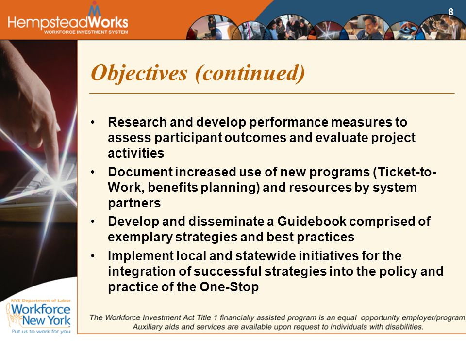 8 Objectives (continued) Research and develop performance measures to assess participant outcomes and evaluate project activities Document increased use of new programs (Ticket-to- Work, benefits planning) and resources by system partners Develop and disseminate a Guidebook comprised of exemplary strategies and best practices Implement local and statewide initiatives for the integration of successful strategies into the policy and practice of the One-Stop
