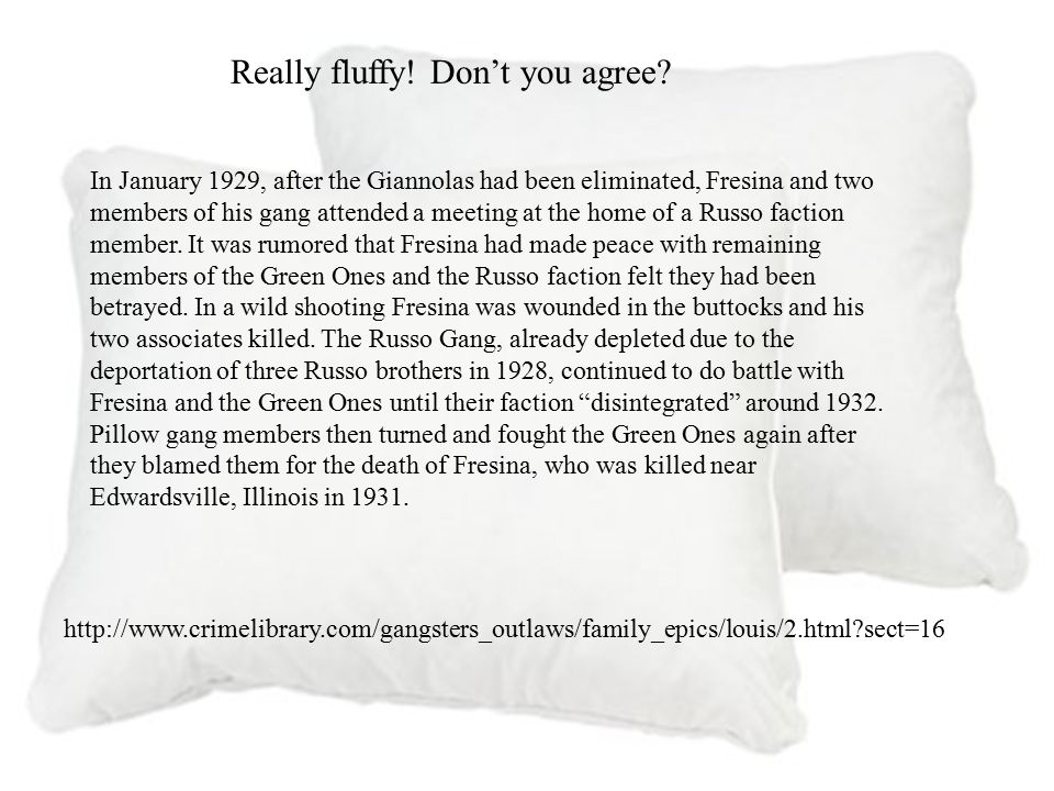 The Pillow Gang One of the earliest Italian gangs was the Pillow Gang that began operating in the city around 1910. The gang's name came from its lead