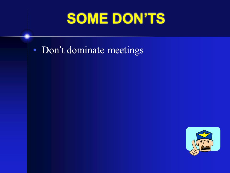 SOME DON'TS Don't dominate meetings