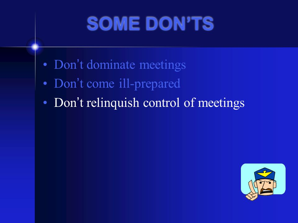 SOME DON'TS Don't dominate meetings Don't come ill-prepared Don't relinquish control of meetings