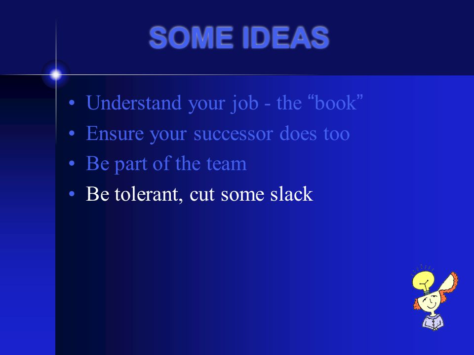 SOME IDEAS Understand your job - the book Ensure your successor does too Be part of the team Be tolerant, cut some slack