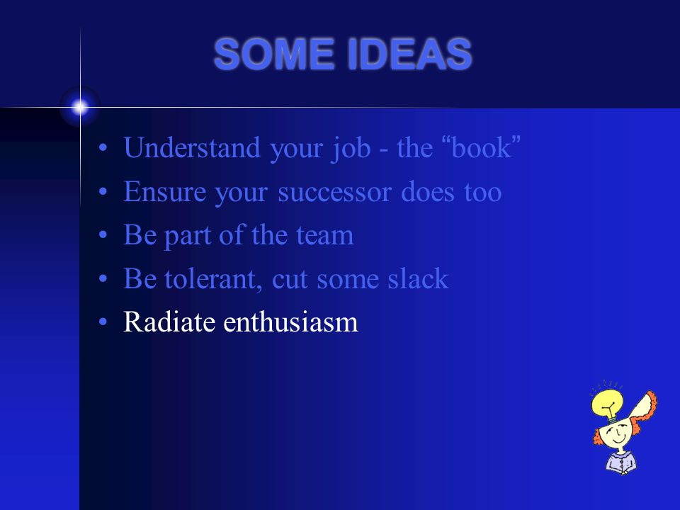 SOME IDEAS Understand your job - the book Ensure your successor does too Be part of the team Be tolerant, cut some slack Radiate enthusiasm