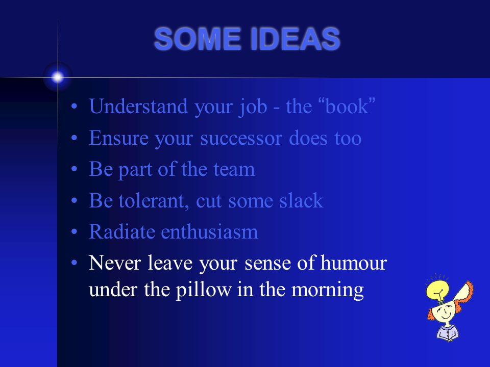 SOME IDEAS Understand your job - the book Ensure your successor does too Be part of the team Be tolerant, cut some slack Radiate enthusiasm Never leave your sense of humour under the pillow in the morning