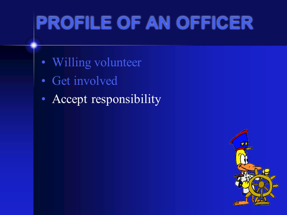 PROFILE OF AN OFFICER Willing volunteer Get involved Accept responsibility Be a problem solver