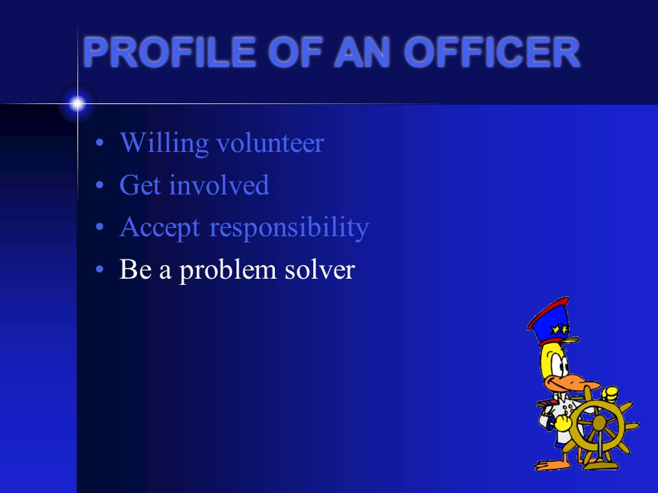 PROFILE OF AN OFFICER Willing volunteer Get involved Accept responsibility Be a problem solver Give leadership