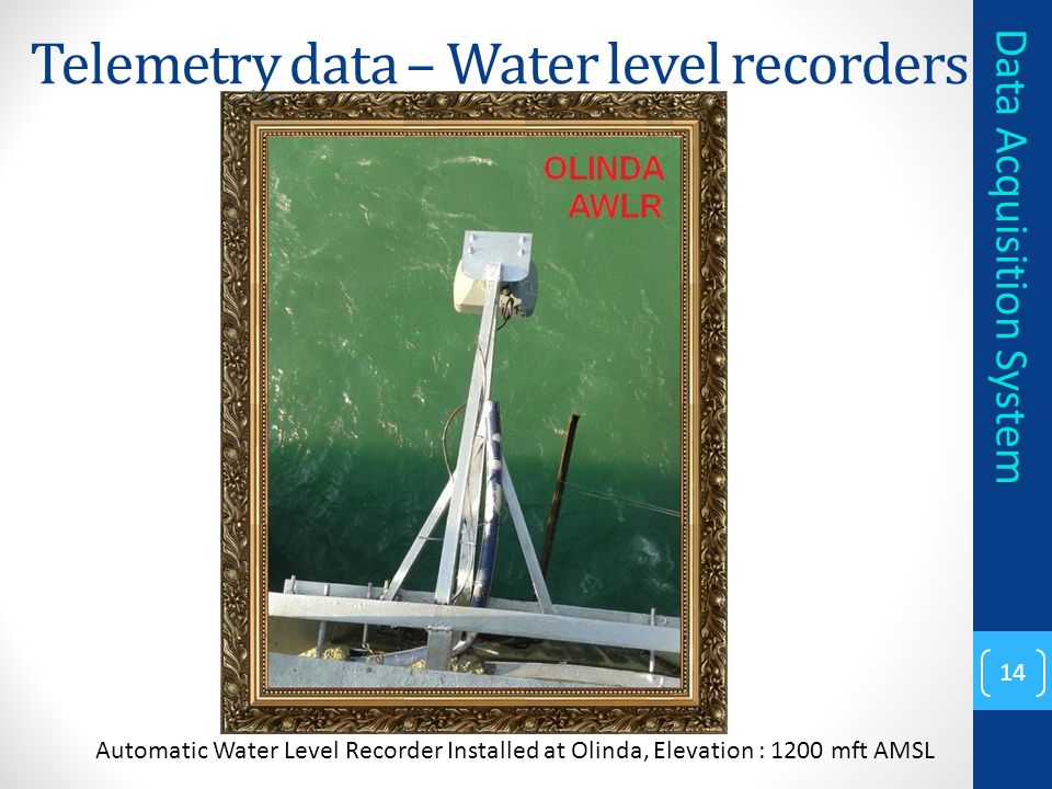 Telemetry data – Water level recorders 14 Data Acquisition System Automatic Water Level Recorder Installed at Olinda, Elevation : 1200 mft AMSL