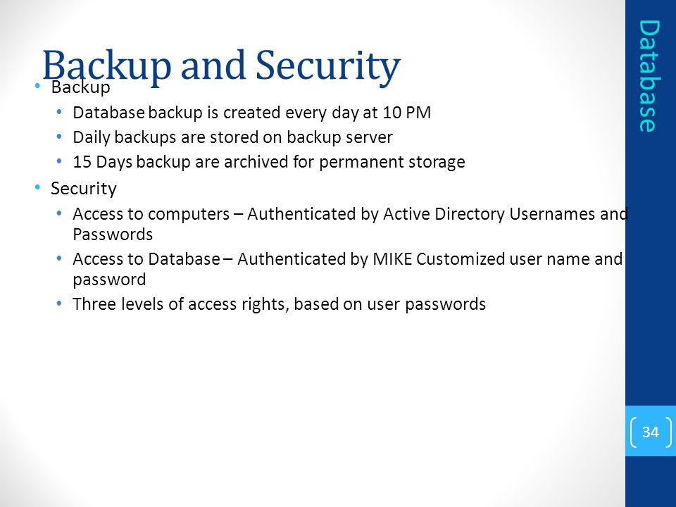 Backup and Security Backup Database backup is created every day at 10 PM Daily backups are stored on backup server 15 Days backup are archived for permanent storage Security Access to computers – Authenticated by Active Directory Usernames and Passwords Access to Database – Authenticated by MIKE Customized user name and password Three levels of access rights, based on user passwords 34 Database