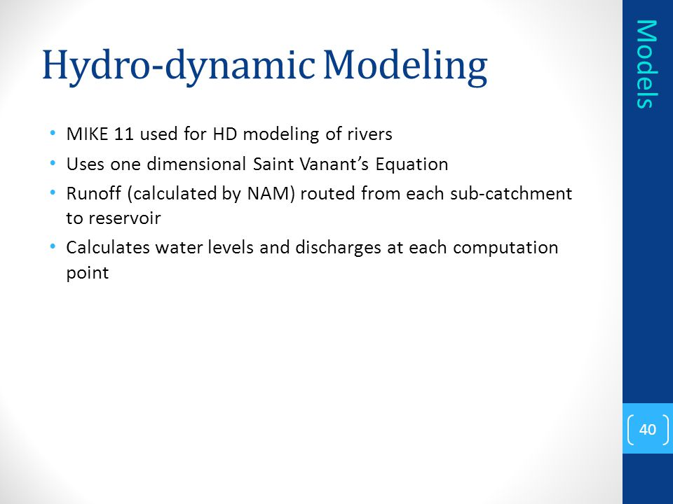 Hydro-dynamic Modeling MIKE 11 used for HD modeling of rivers Uses one dimensional Saint Vanant's Equation Runoff (calculated by NAM) routed from each sub-catchment to reservoir Calculates water levels and discharges at each computation point 40 Models