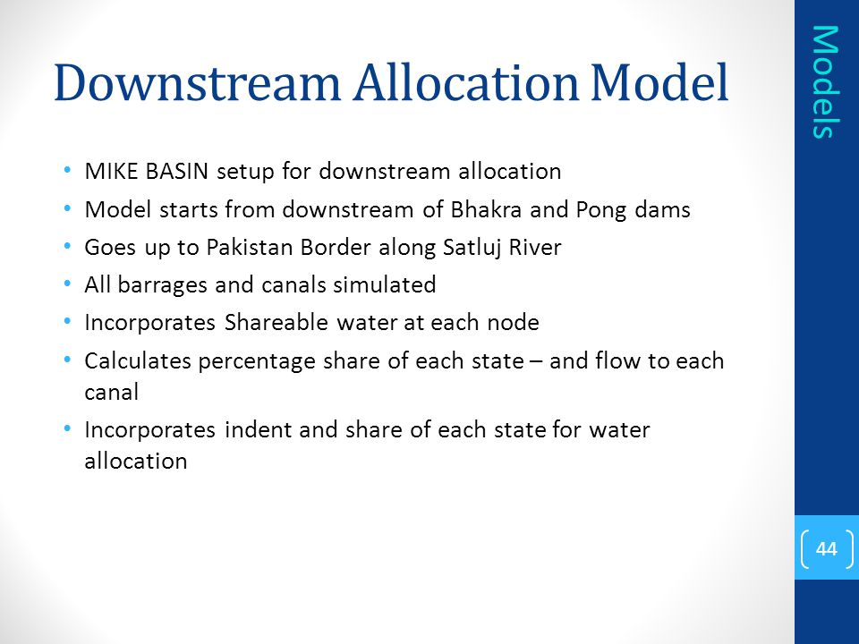 Downstream Allocation Model MIKE BASIN setup for downstream allocation Model starts from downstream of Bhakra and Pong dams Goes up to Pakistan Border along Satluj River All barrages and canals simulated Incorporates Shareable water at each node Calculates percentage share of each state – and flow to each canal Incorporates indent and share of each state for water allocation 44 Models