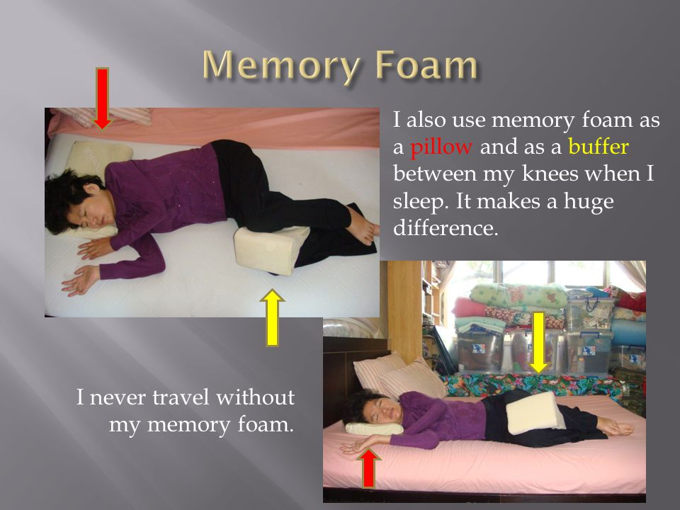 I also use memory foam as a pillow and as a buffer between my knees when I sleep.